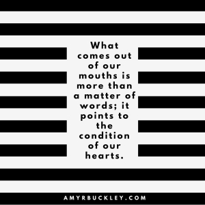 what comes out of our mouths is more than a matter of words; it points to the condition of our hearts_
